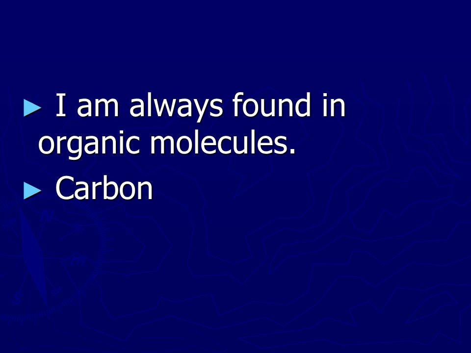 I am always found in organic molecules.