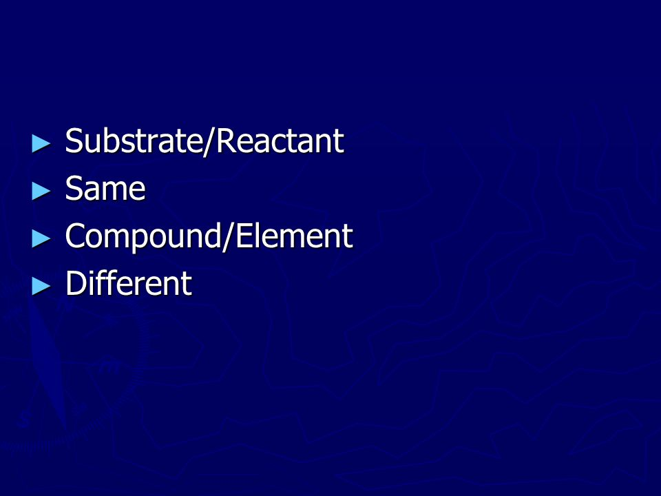 Substrate/Reactant Same Compound/Element Different
