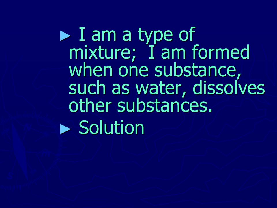 I am a type of mixture; I am formed when one substance, such as water, dissolves other substances.