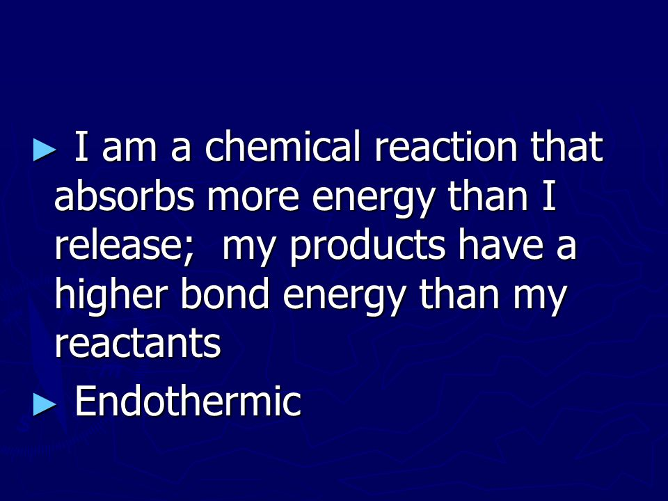 I am a chemical reaction that absorbs more energy than I release; my products have a higher bond energy than my reactants