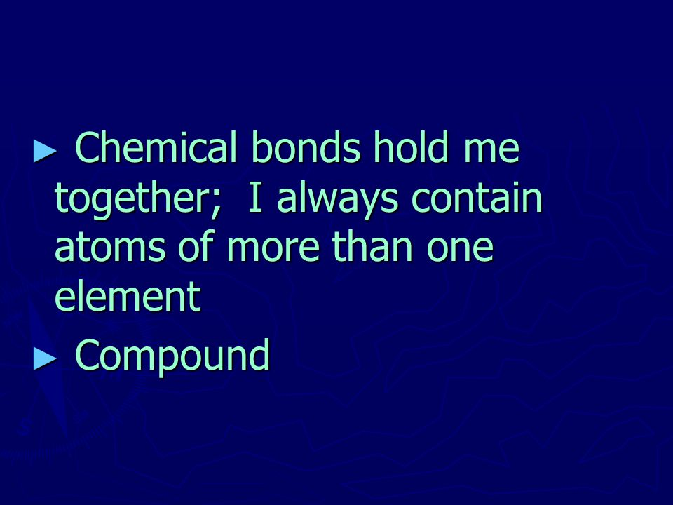 Chemical bonds hold me together; I always contain atoms of more than one element