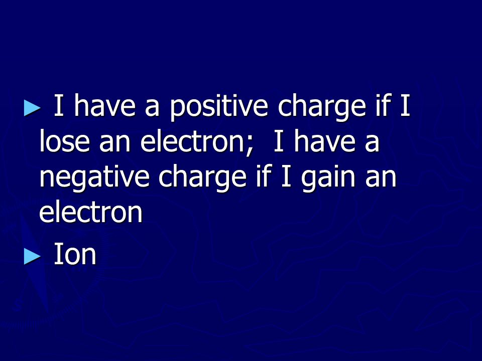 I have a positive charge if I lose an electron; I have a negative charge if I gain an electron