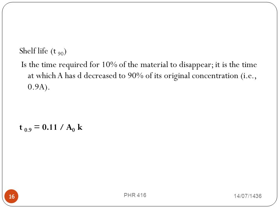 Shelf life (t 90) Is the time required for 10% of the material to disappear; it is the time at which A has d decreased to 90% of its original concentration (i.e., 0.9A). t 0.9 = 0.11 / A0 k