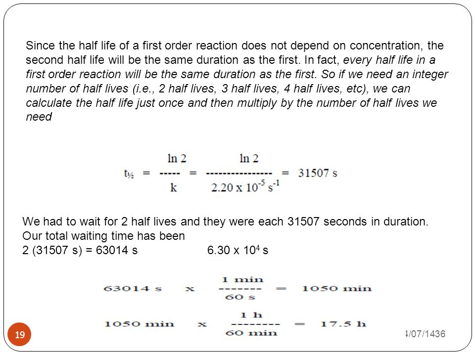 Since the half life of a first order reaction does not depend on concentration, the second half life will be the same duration as the first. In fact, every half life in a first order reaction will be the same duration as the first. So if we need an integer number of half lives (i.e., 2 half lives, 3 half lives, 4 half lives, etc), we can calculate the half life just once and then multiply by the number of half lives we need