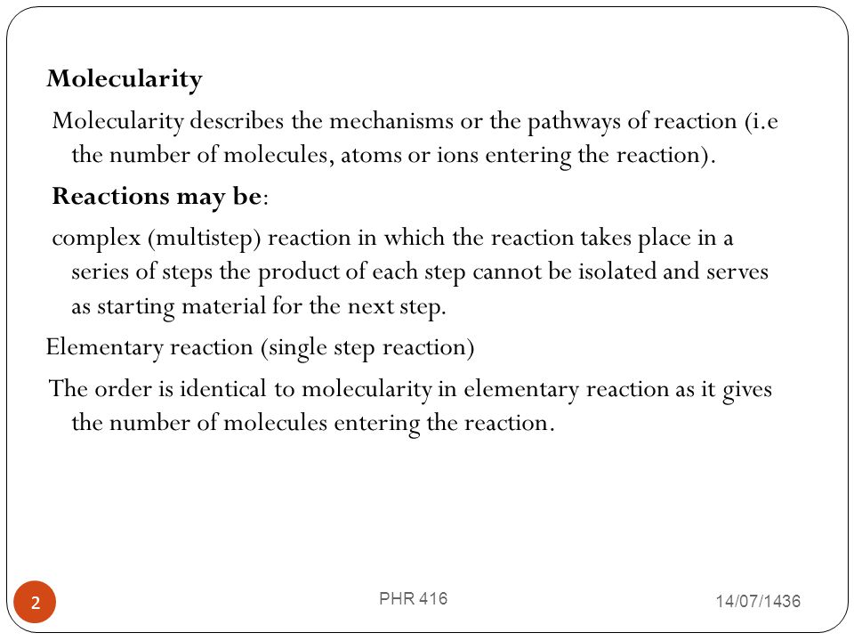 Molecularity Molecularity describes the mechanisms or the pathways of reaction (i.e the number of molecules, atoms or ions entering the reaction). Reactions may be: complex (multistep) reaction in which the reaction takes place in a series of steps the product of each step cannot be isolated and serves as starting material for the next step. Elementary reaction (single step reaction) The order is identical to molecularity in elementary reaction as it gives the number of molecules entering the reaction.