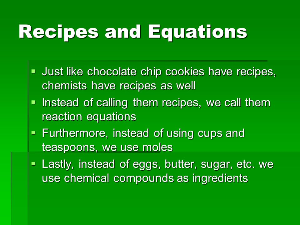 Recipes and Equations Just like chocolate chip cookies have recipes, chemists have recipes as well.