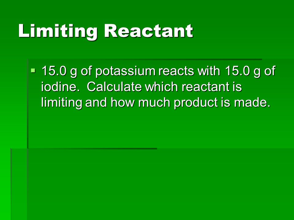 Limiting Reactant 15.0 g of potassium reacts with 15.0 g of iodine.
