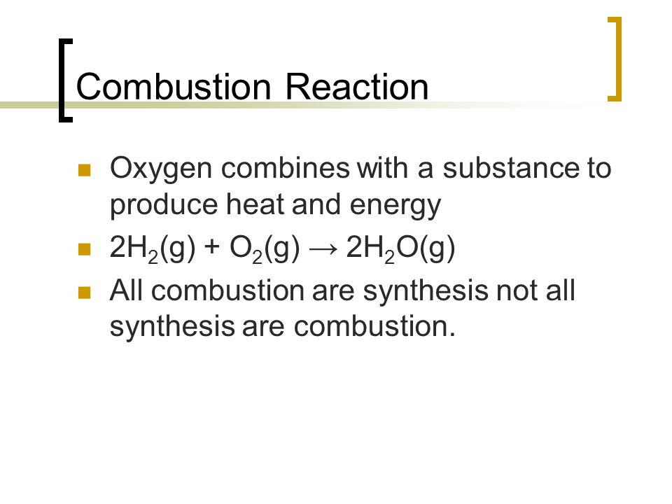 Combustion Reaction Oxygen combines with a substance to produce heat and energy. 2H2(g) + O2(g) → 2H2O(g)