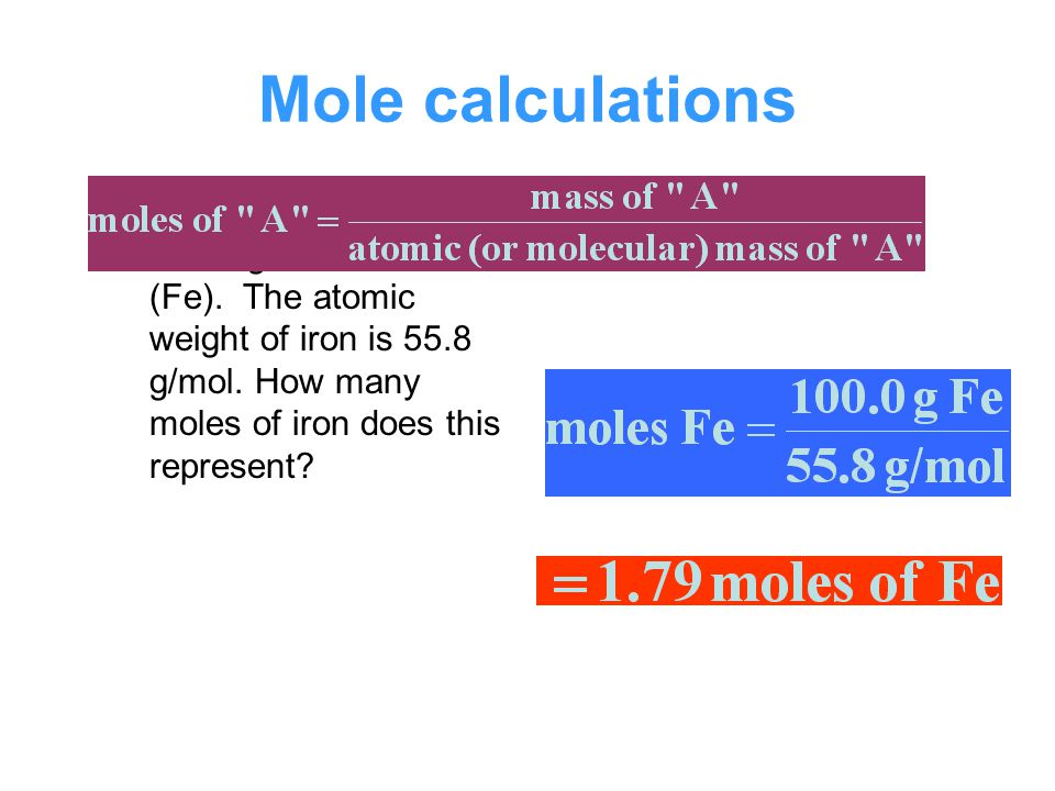 Mole calculations Suppose we have 100.0 grams of iron (Fe). The atomic weight of iron is 55.8 g/mol. How many moles of iron does this represent
