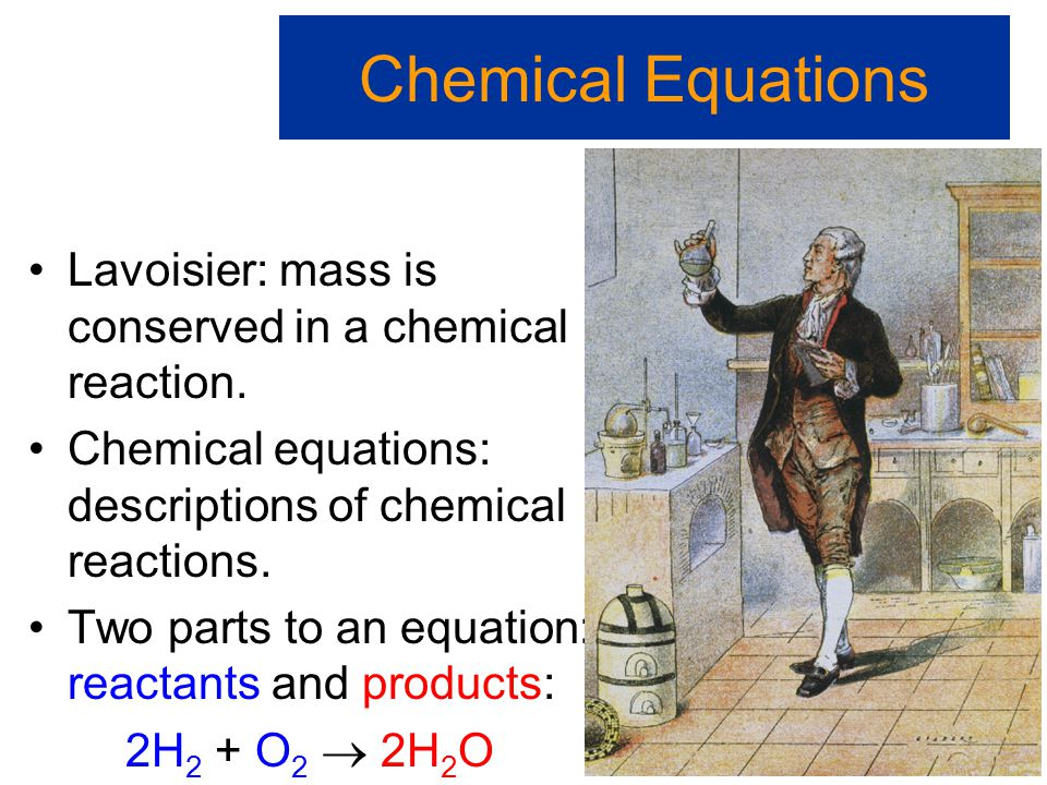 Chemical Equations Lavoisier: mass is conserved in a chemical reaction. Chemical equations: descriptions of chemical reactions.
