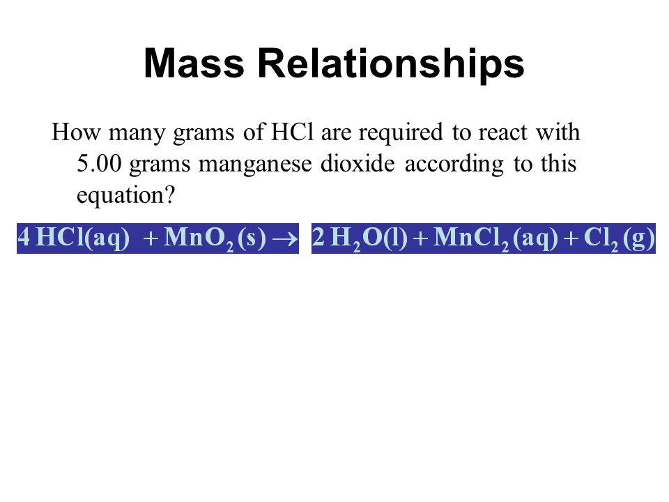 Mass Relationships How many grams of HCl are required to react with 5.00 grams manganese dioxide according to this equation
