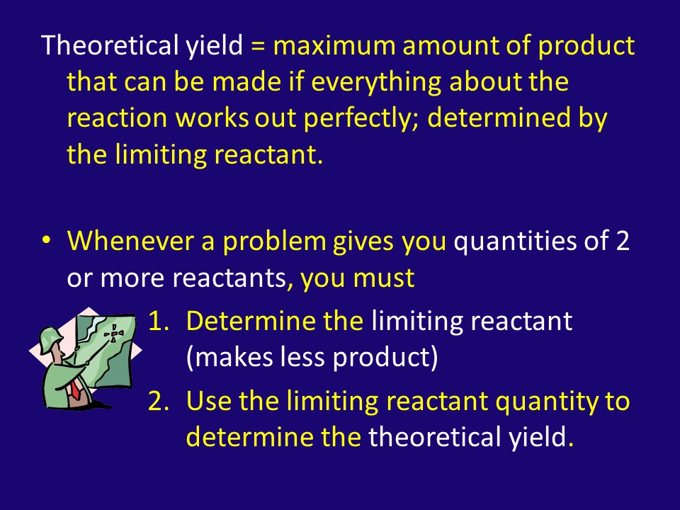 Theoretical yield = maximum amount of product that can be made if everything about the reaction works out perfectly; determined by the limiting reactant.