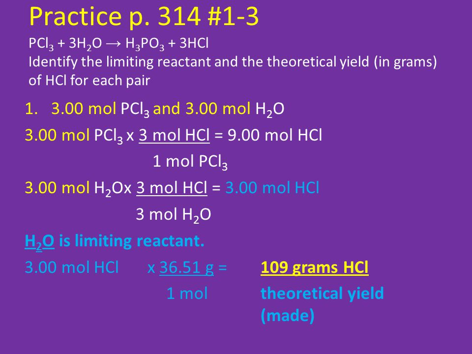Practice p. 314 #1-3 PCl3 + 3H2O → H3PO3 + 3HCl Identify the limiting reactant and the theoretical yield (in grams) of HCl for each pair