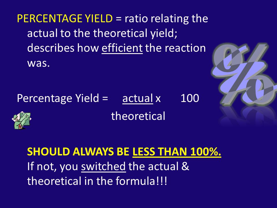 PERCENTAGE YIELD = ratio relating the actual to the theoretical yield; describes how efficient the reaction was.