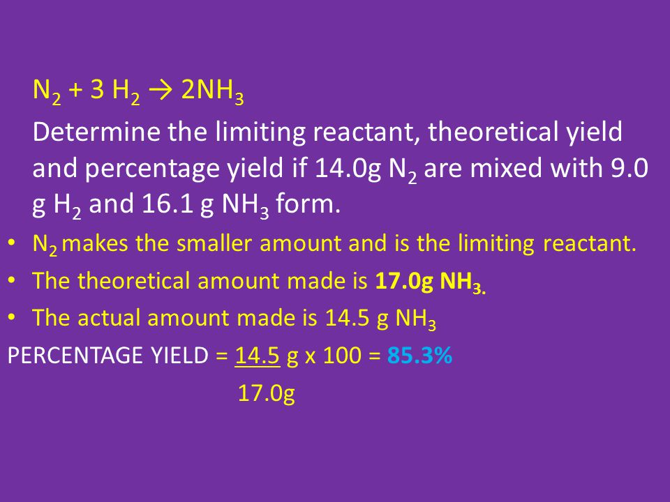 N2 + 3 H2 → 2NH3 Determine the limiting reactant, theoretical yield and percentage yield if 14.0g N2 are mixed with 9.0 g H2 and 16.1 g NH3 form.