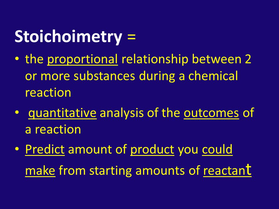 Stoichoimetry = the proportional relationship between 2 or more substances during a chemical reaction.