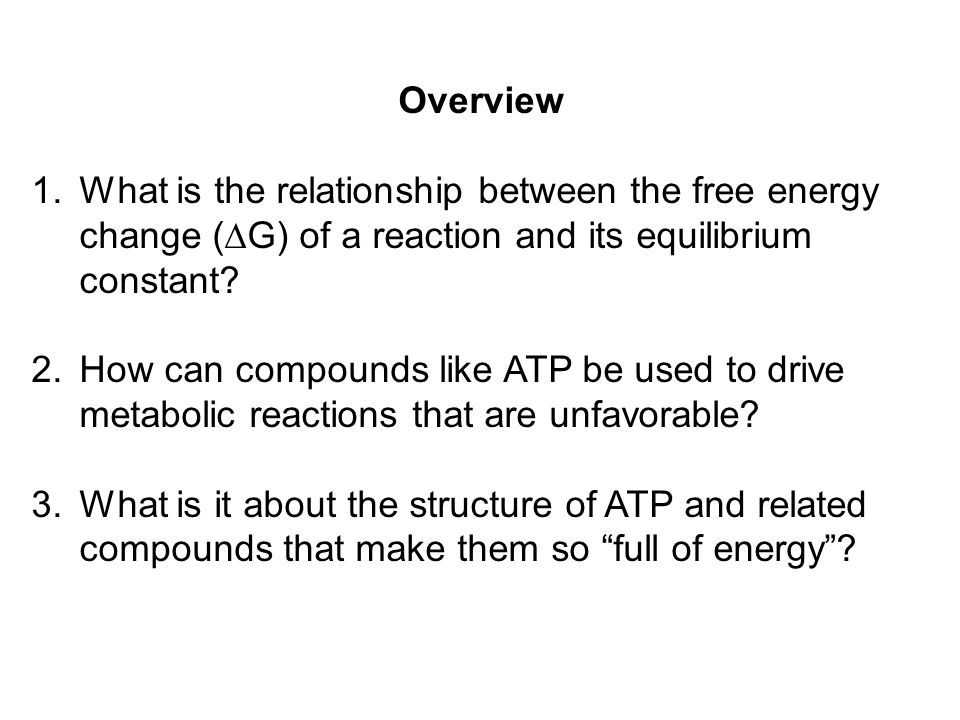 Overview What is the relationship between the free energy change (G) of a reaction and its equilibrium constant