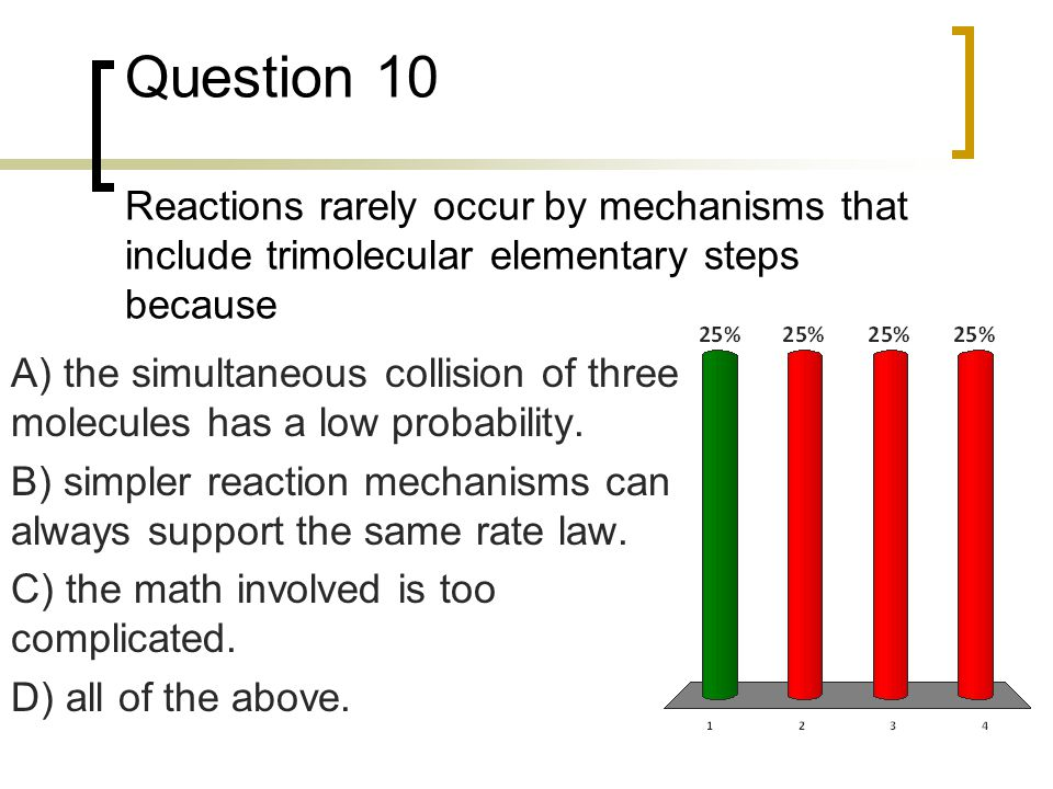 Question 10 Reactions rarely occur by mechanisms that include trimolecular elementary steps because