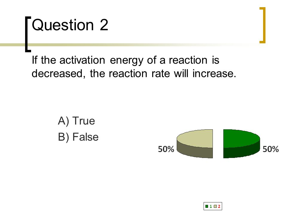 Question 2 If the activation energy of a reaction is decreased, the reaction rate will increase.