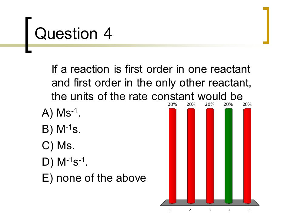 Question 4 If a reaction is first order in one reactant and first order in the only other reactant, the units of the rate constant would be