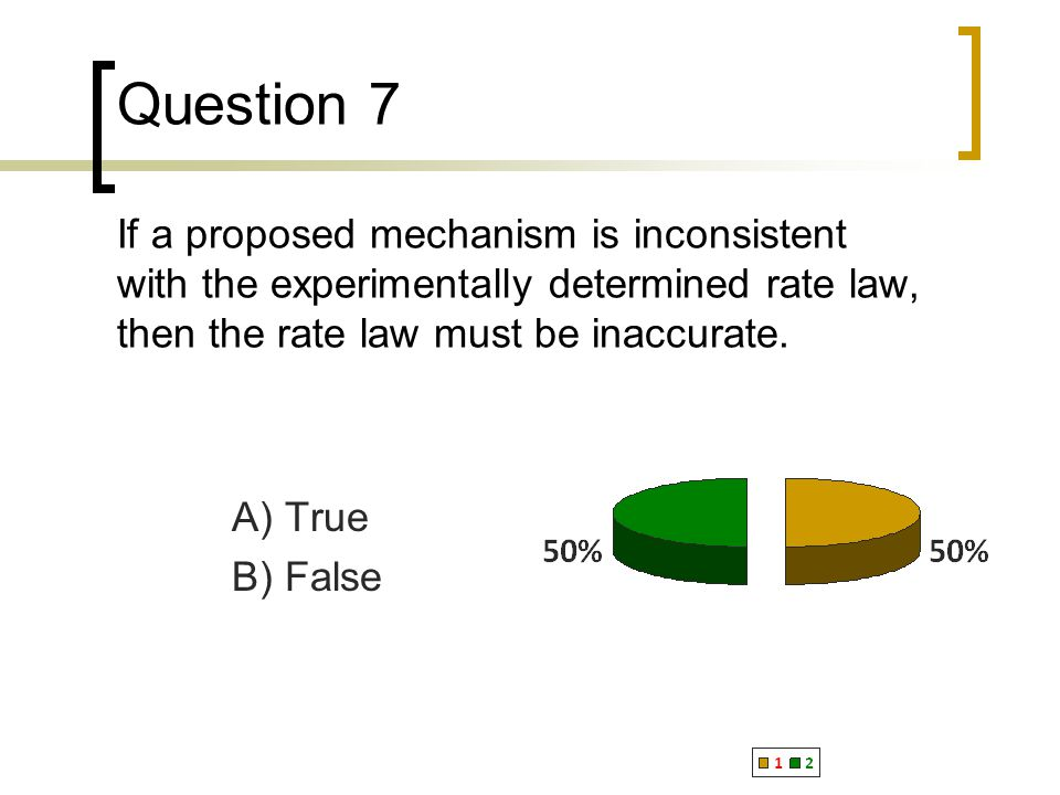 Question 7 If a proposed mechanism is inconsistent with the experimentally determined rate law, then the rate law must be inaccurate.