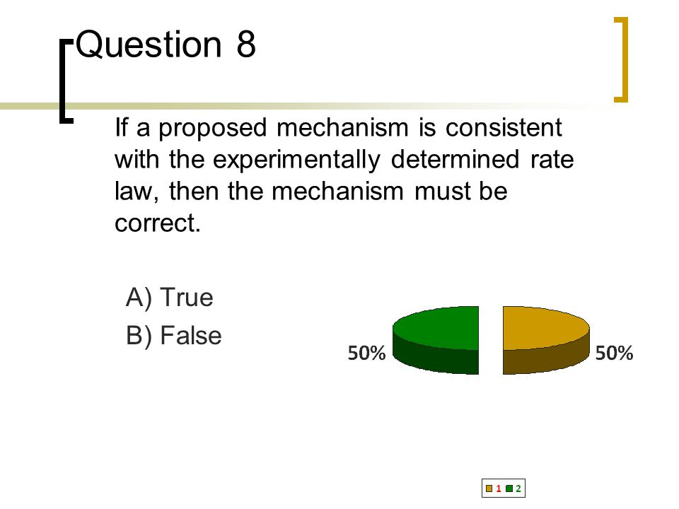 Question 8 If a proposed mechanism is consistent with the experimentally determined rate law, then the mechanism must be correct.