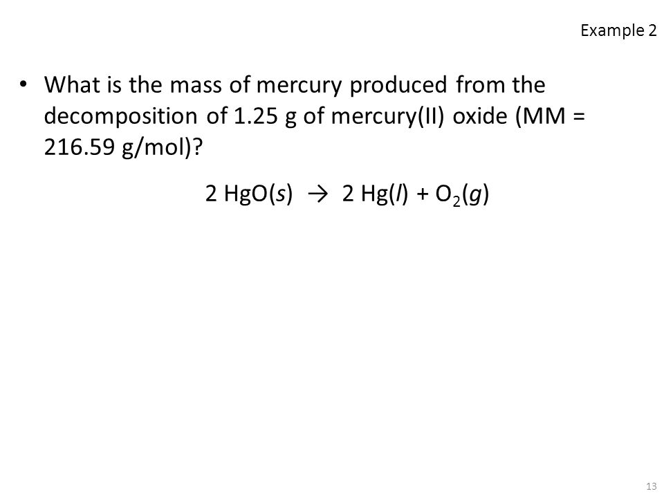 Example 2 What is the mass of mercury produced from the decomposition of 1.25 g of mercury(II) oxide (MM = 216.59 g/mol)