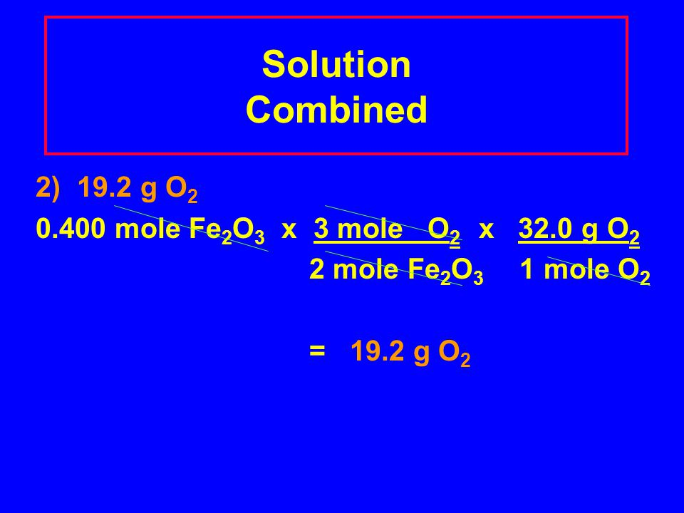 Solution Combined 2) 19.2 g O2. 0.400 mole Fe2O3 x 3 mole O2 x 32.0 g O2. 2 mole Fe2O3 1 mole O2.