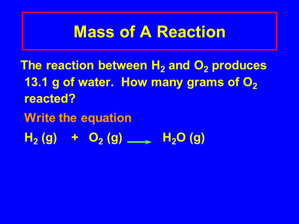 Mass of A Reaction The reaction between H2 and O2 produces 13.1 g of water. How many grams of O2 reacted