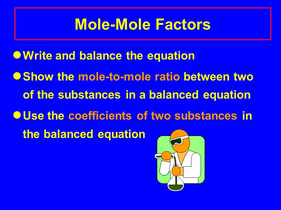 Mole-Mole Factors Write and balance the equation