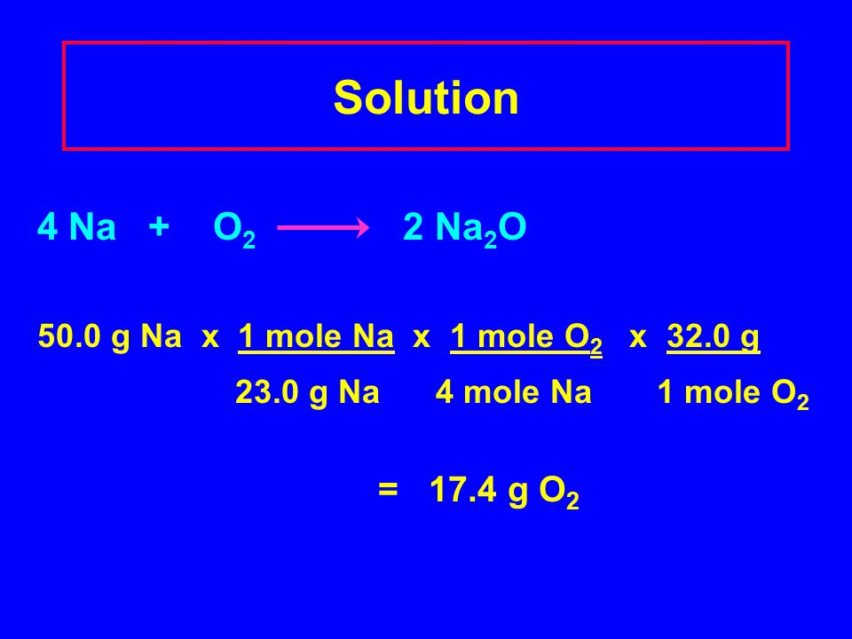 Solution 4 Na + O2 2 Na2O. 50.0 g Na x 1 mole Na x 1 mole O2 x 32.0 g. 23.0 g Na 4 mole Na 1 mole O2.