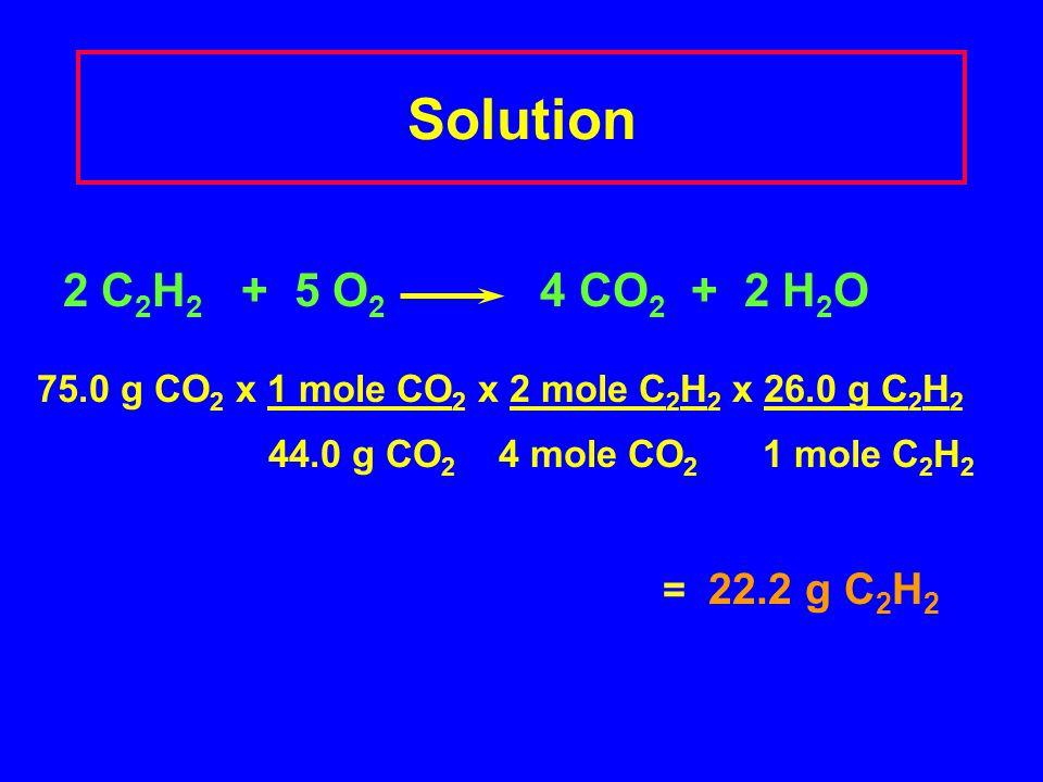 Solution 2 C2H2 + 5 O2 4 CO2 + 2 H2O = 22.2 g C2H2
