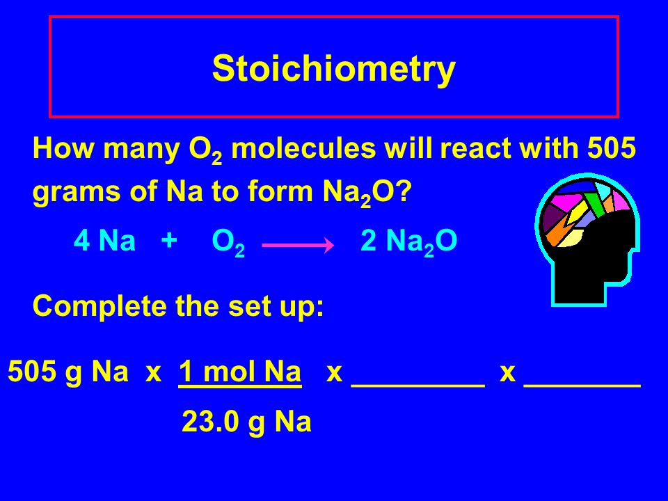 Stoichiometry How many O2 molecules will react with 505 grams of Na to form Na2O 4 Na + O2 2 Na2O.