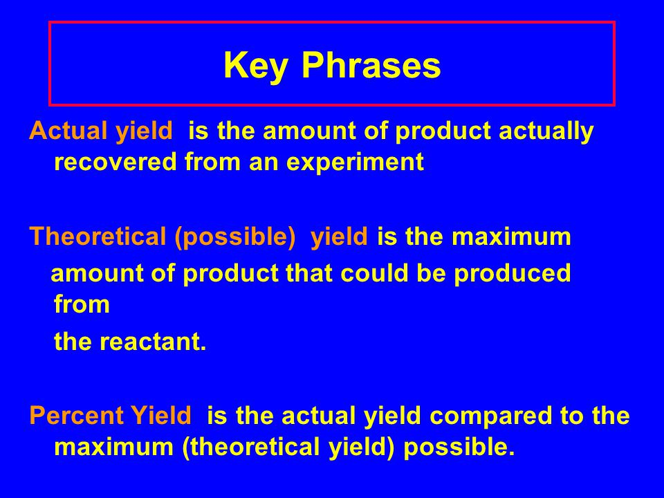 Key Phrases Actual yield is the amount of product actually recovered from an experiment. Theoretical (possible) yield is the maximum.