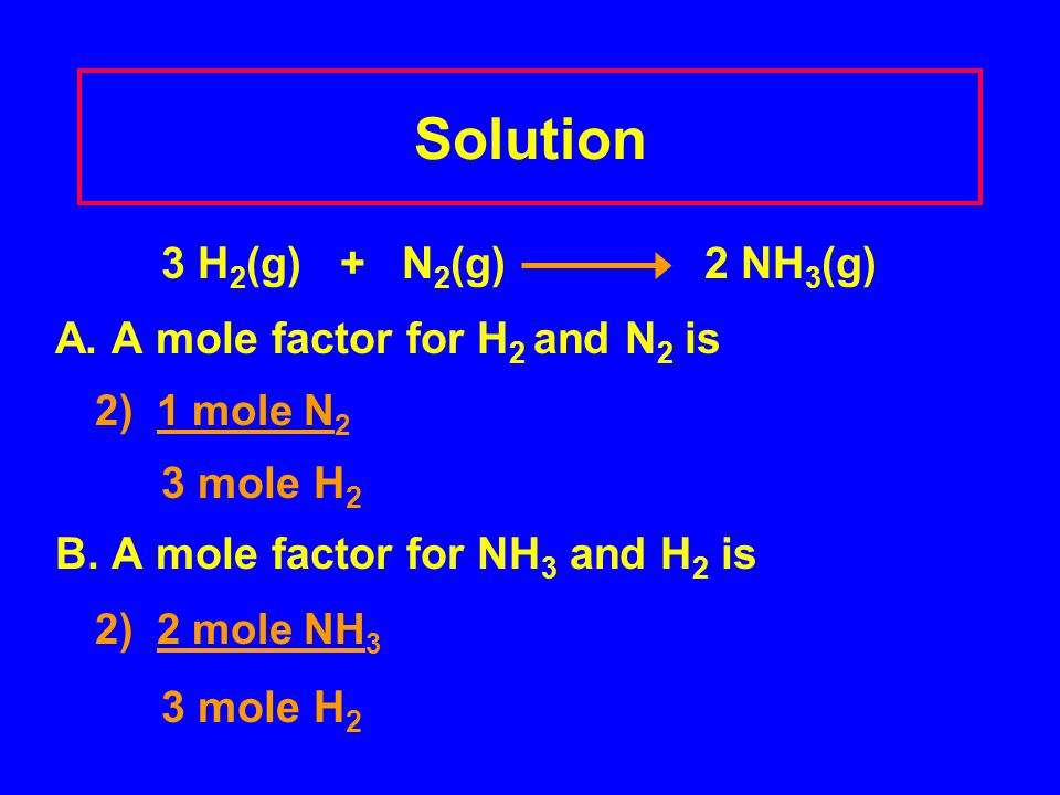 Solution 3 H2(g) + N2(g) 2 NH3(g) A. A mole factor for H2 and N2 is