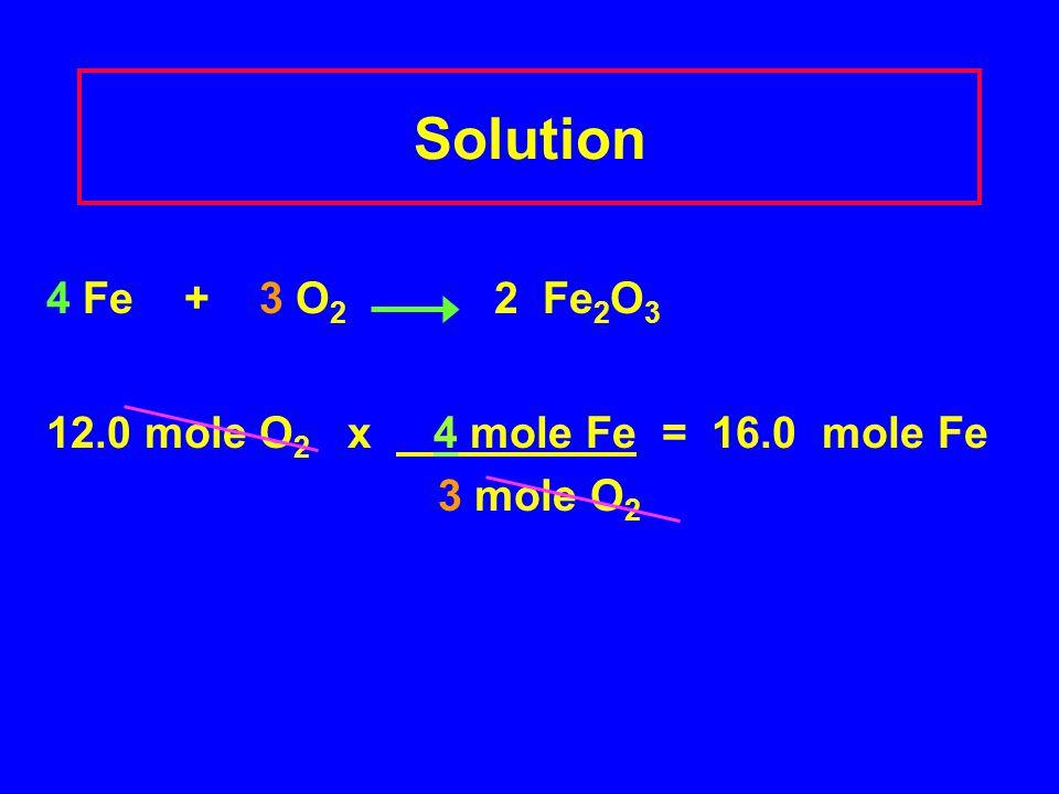 Solution 4 Fe + 3 O2 2 Fe2O3 12.0 mole O2 x 4 mole Fe = 16.0 mole Fe