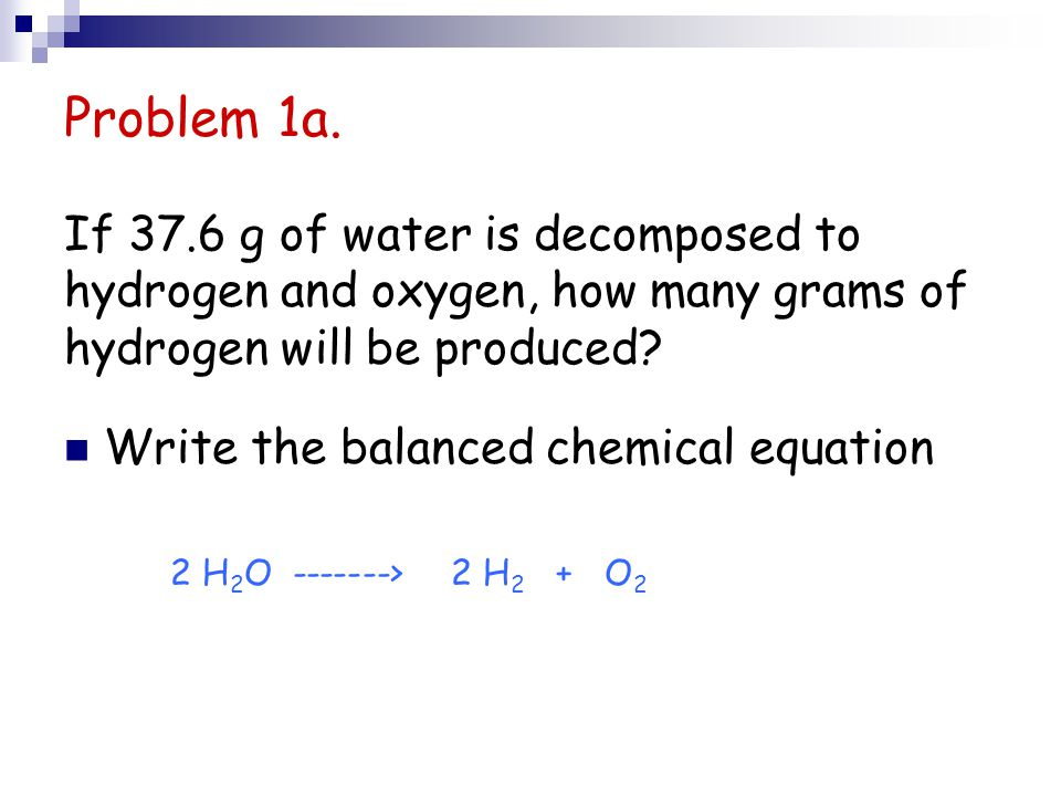 Problem 1a. If 37.6 g of water is decomposed to hydrogen and oxygen, how many grams of hydrogen will be produced