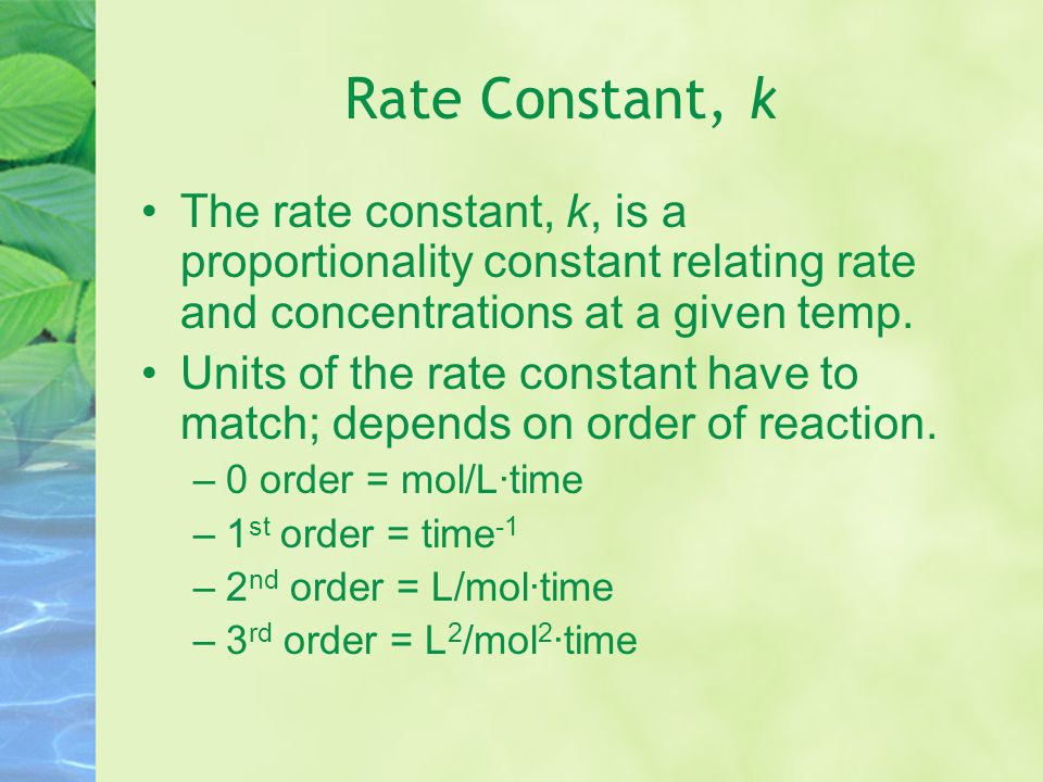 Rate Constant, k The rate constant, k, is a proportionality constant relating rate and concentrations at a given temp.