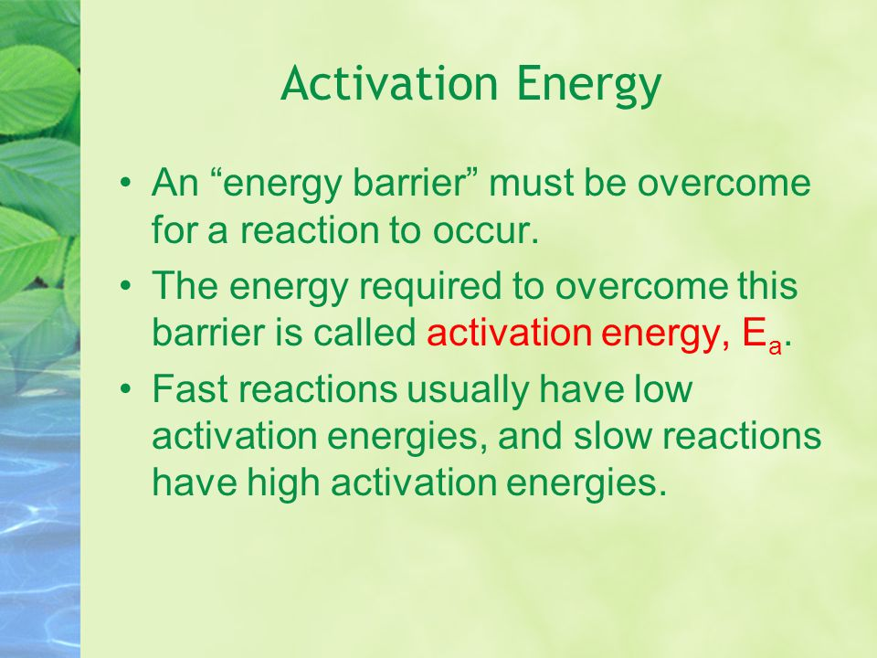 Activation Energy An energy barrier must be overcome for a reaction to occur.