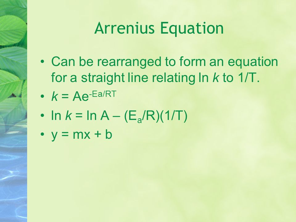 Arrenius Equation Can be rearranged to form an equation for a straight line relating ln k to 1/T. k = Ae-Ea/RT.