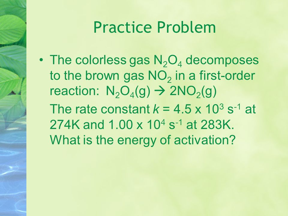 Practice Problem The colorless gas N2O4 decomposes to the brown gas NO2 in a first-order reaction: N2O4(g)  2NO2(g)
