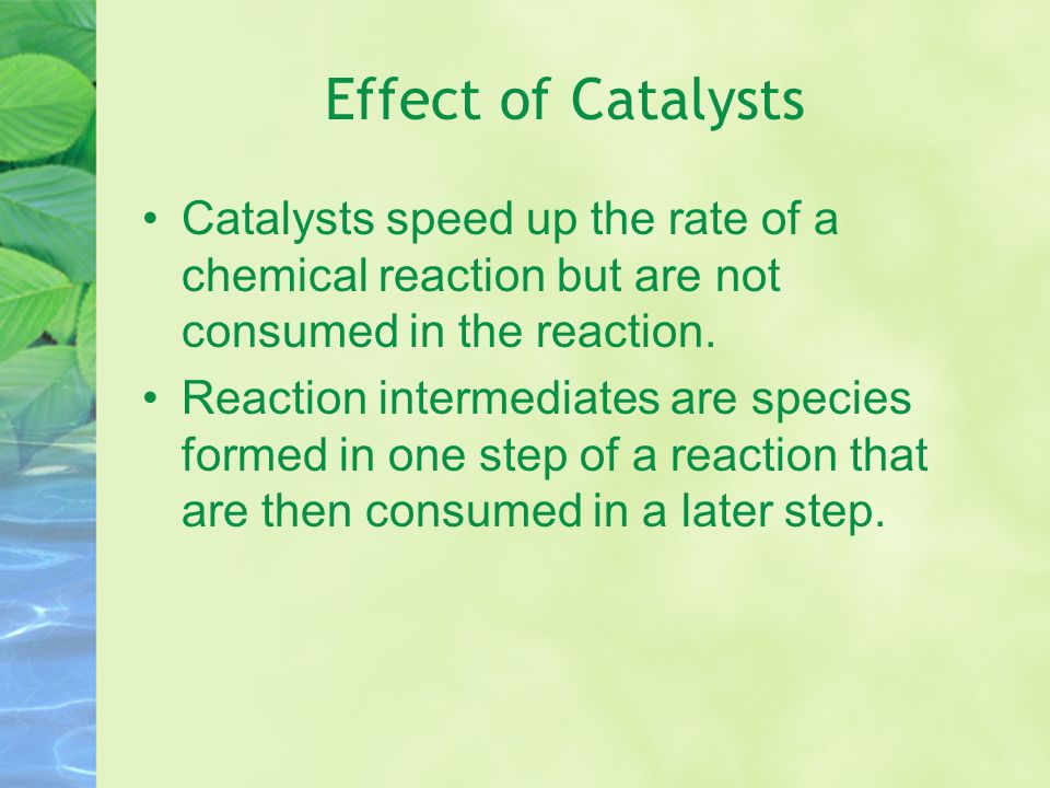 Effect of Catalysts Catalysts speed up the rate of a chemical reaction but are not consumed in the reaction.