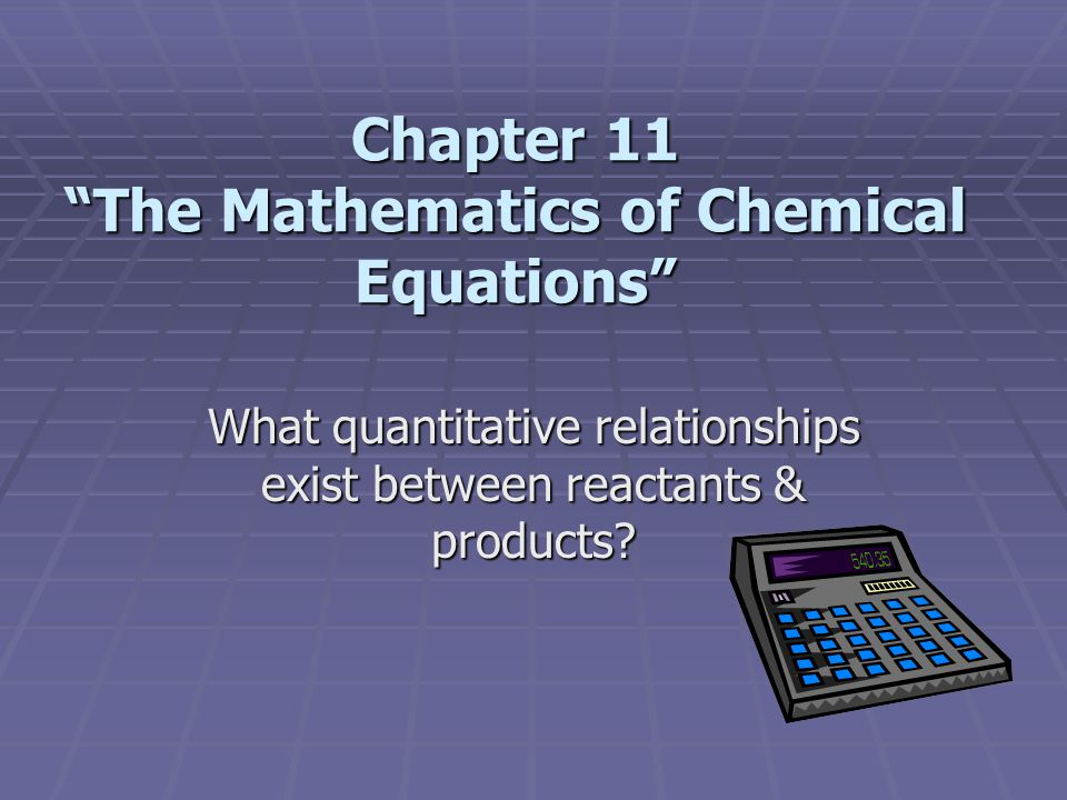 Chapter 11 The Mathematics of Chemical Equations