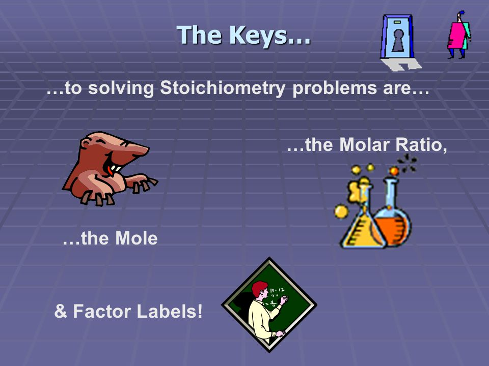 The Keys… …to solving Stoichiometry problems are… …the Molar Ratio,