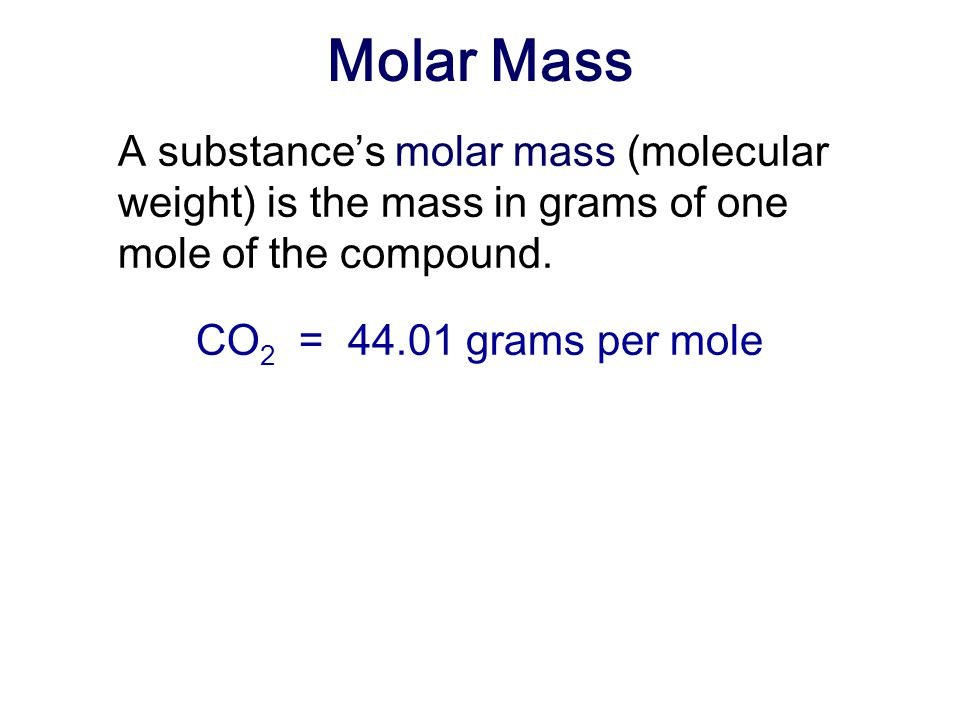 Molar Mass A substance's molar mass (molecular weight) is the mass in grams of one mole of the compound.