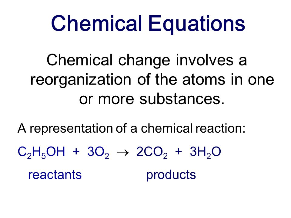 Chemical Equations Chemical change involves a reorganization of the atoms in one or more substances.