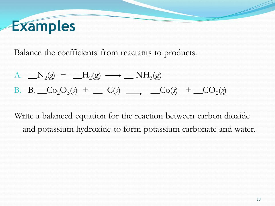 Examples Balance the coefficients from reactants to products.