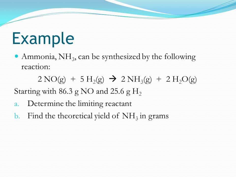 Example Ammonia, NH3, can be synthesized by the following reaction: