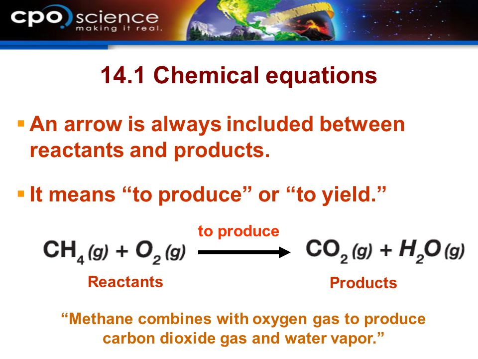 14.1 Chemical equations An arrow is always included between reactants and products. It means to produce or to yield.