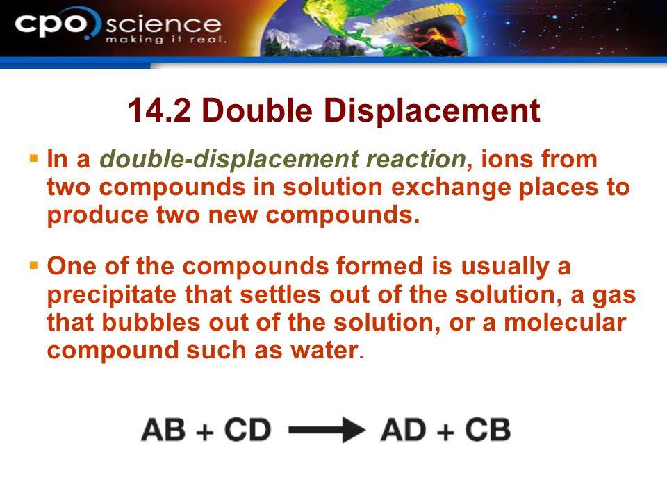 14.2 Double Displacement In a double-displacement reaction, ions from two compounds in solution exchange places to produce two new compounds.